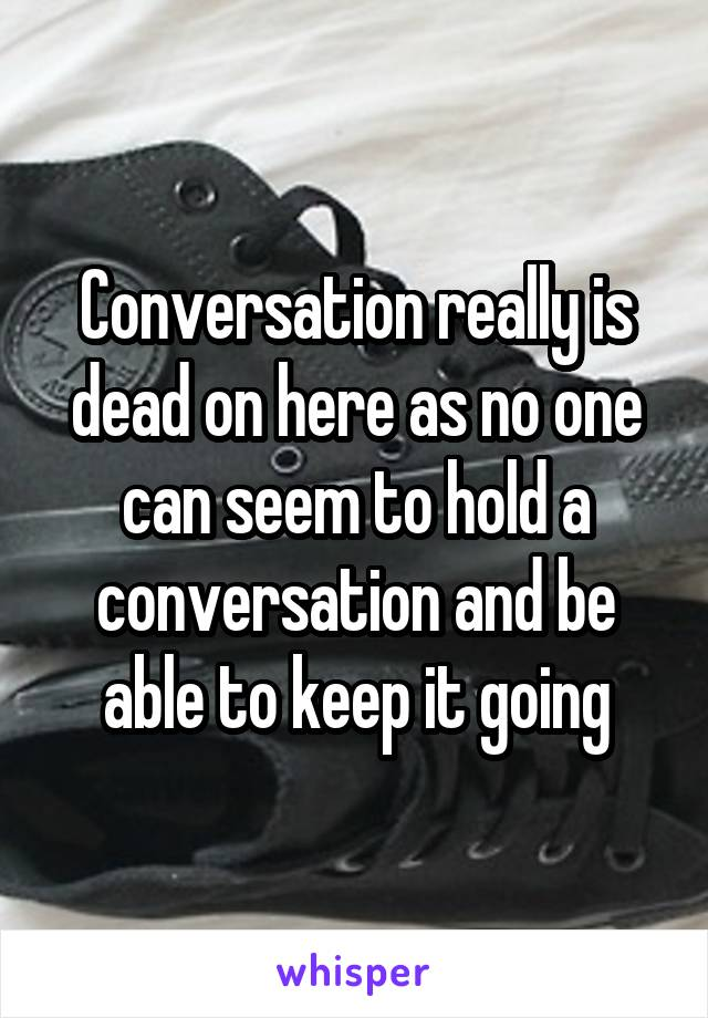 Conversation really is dead on here as no one can seem to hold a conversation and be able to keep it going