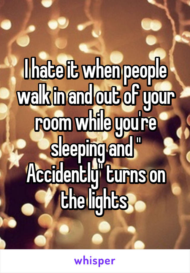 "I hate it when people walk in and out of your room while you're sleeping and "" Accidently"" turns on the lights"