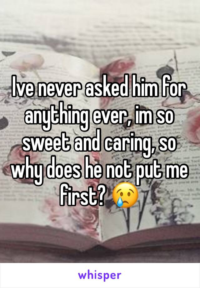 Ive never asked him for anything ever, im so sweet and caring, so why does he not put me first? 😢