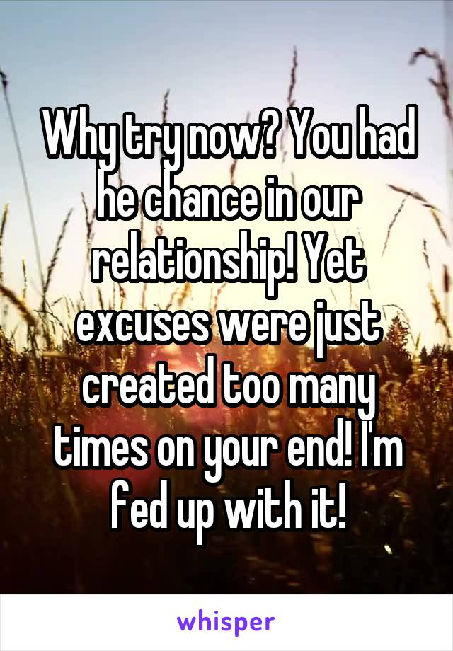 Why try now? You had he chance in our relationship! Yet excuses were just created too many times on your end! I'm fed up with it!
