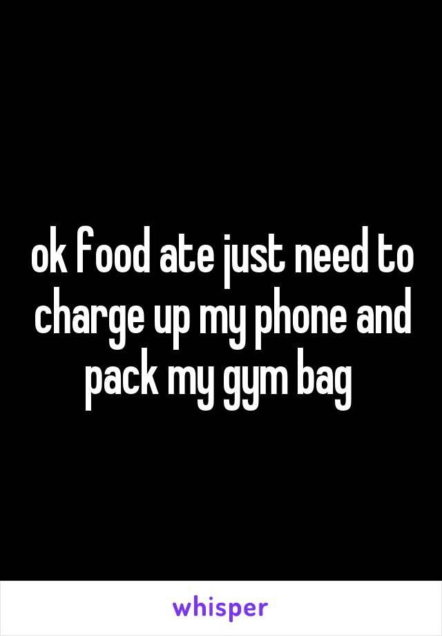 ok food ate just need to charge up my phone and pack my gym bag