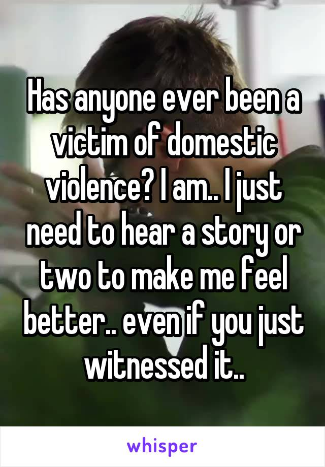 Has anyone ever been a victim of domestic violence? I am.. I just need to hear a story or two to make me feel better.. even if you just witnessed it..