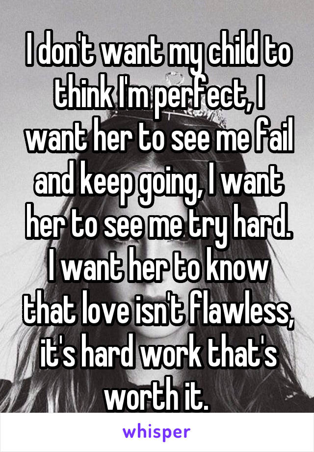 I don't want my child to think I'm perfect, I want her to see me fail and keep going, I want her to see me try hard. I want her to know that love isn't flawless, it's hard work that's worth it.