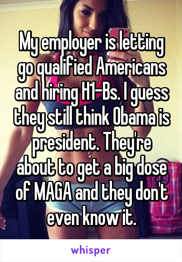 My employer is letting go qualified Americans and hiring H1-Bs. I guess they still think Obama is president. They're about to get a big dose of MAGA and they don't even know it.