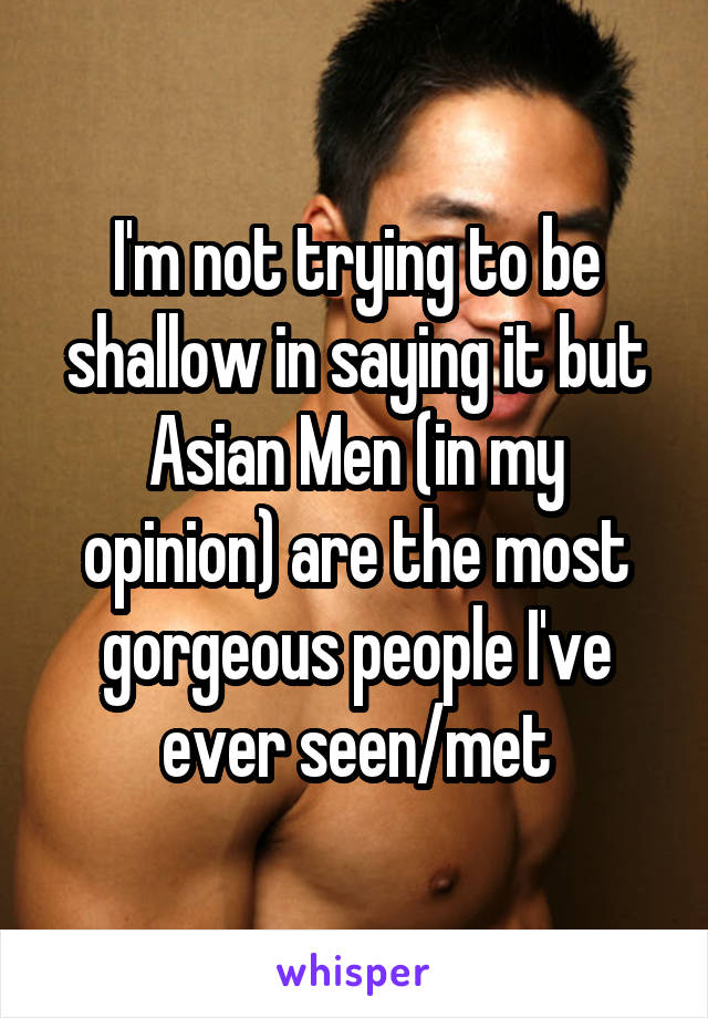 I'm not trying to be shallow in saying it but Asian Men (in my opinion) are the most gorgeous people I've ever seen/met