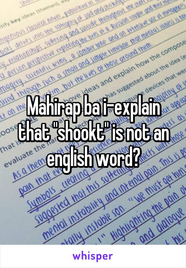 "Mahirap ba i-explain that ""shookt"" is not an english word?"