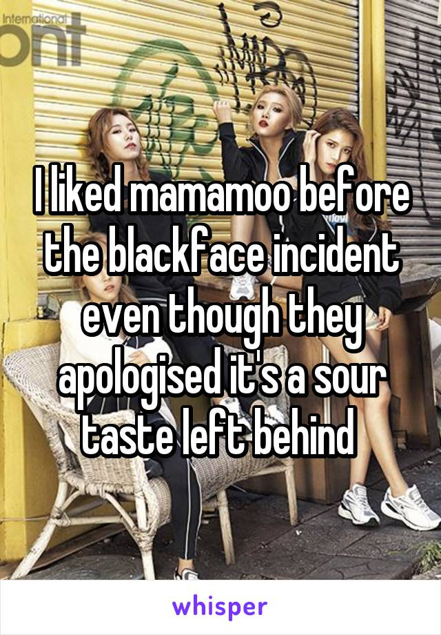 I liked mamamoo before the blackface incident even though they apologised it's a sour taste left behind