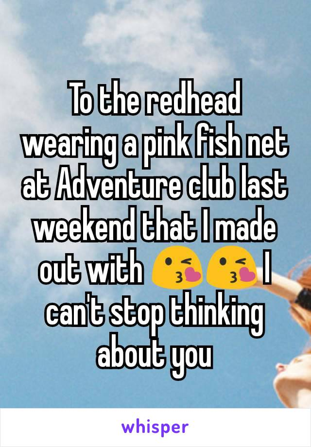 To the redhead wearing a pink fish net at Adventure club last weekend that I made out with 😘😘 I can't stop thinking about you