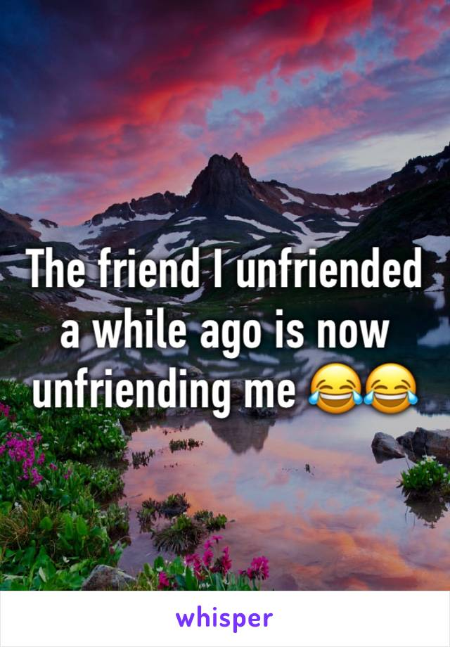 The friend I unfriended a while ago is now unfriending me 😂😂