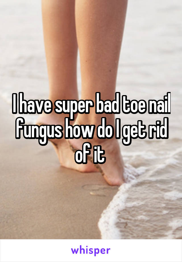 I have super bad toe nail fungus how do I get rid of it