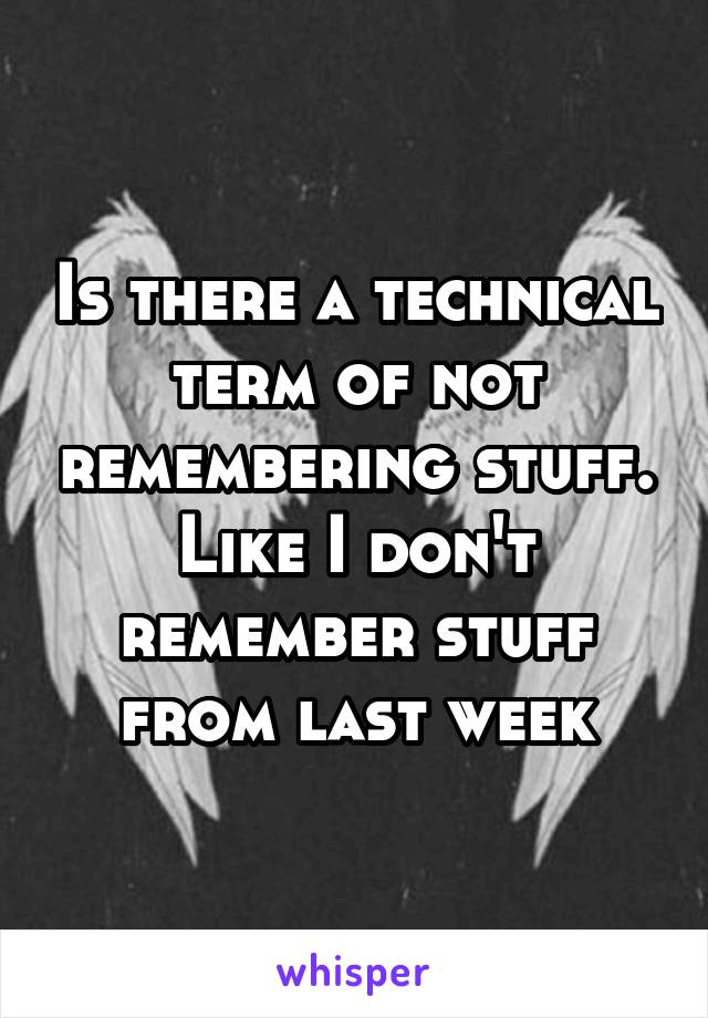 Is there a technical term of not remembering stuff. Like I don't remember stuff from last week