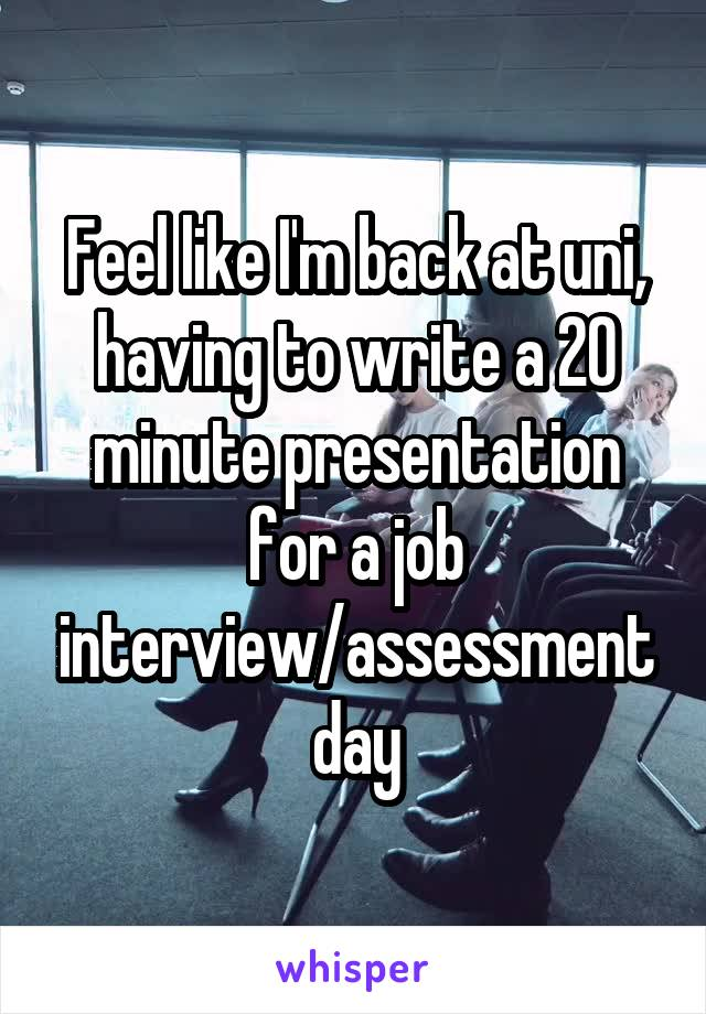 Feel like I'm back at uni, having to write a 20 minute presentation for a job interview/assessment day
