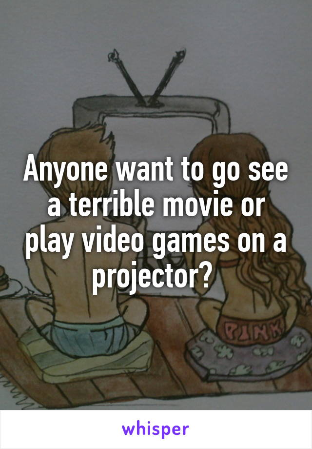 Anyone want to go see a terrible movie or play video games on a projector?