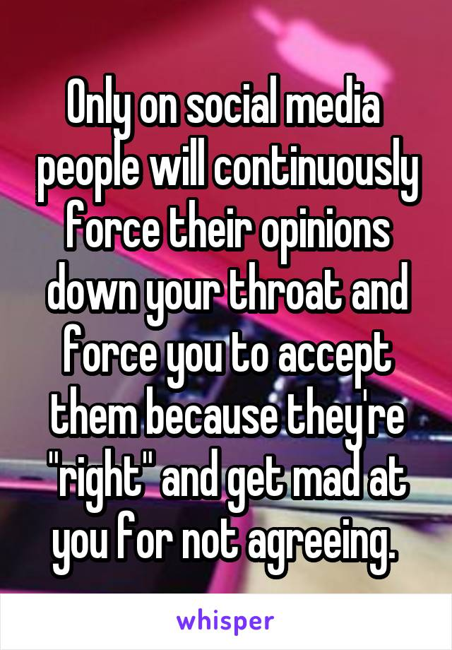 "Only on social media  people will continuously force their opinions down your throat and force you to accept them because they're ""right"" and get mad at you for not agreeing."