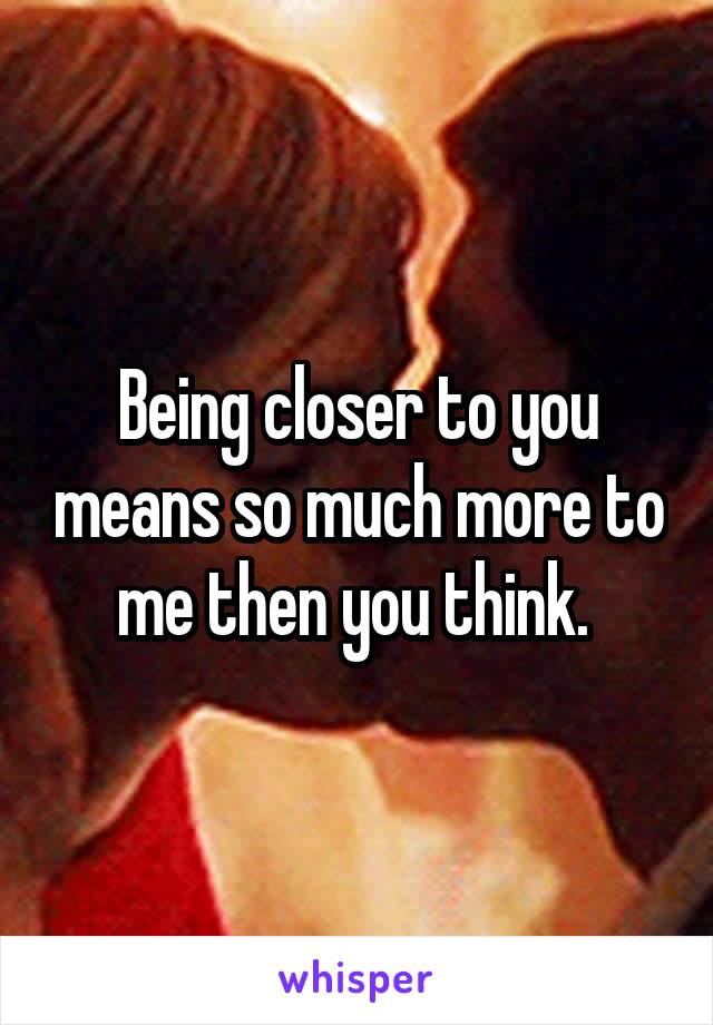 Being closer to you means so much more to me then you think.