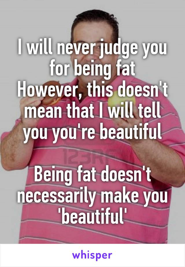 I will never judge you for being fat However, this doesn't mean that I will tell you you're beautiful  Being fat doesn't necessarily make you 'beautiful'