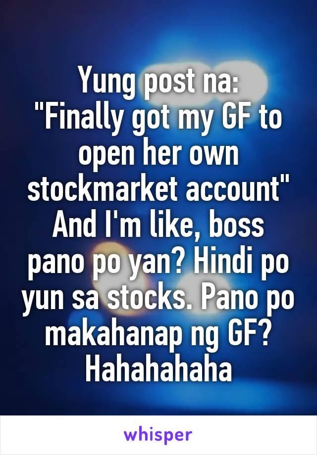 """Yung post na: """"Finally got my GF to open her own stockmarket account"""" And I'm like, boss pano po yan? Hindi po yun sa stocks. Pano po makahanap ng GF? Hahahahaha"""