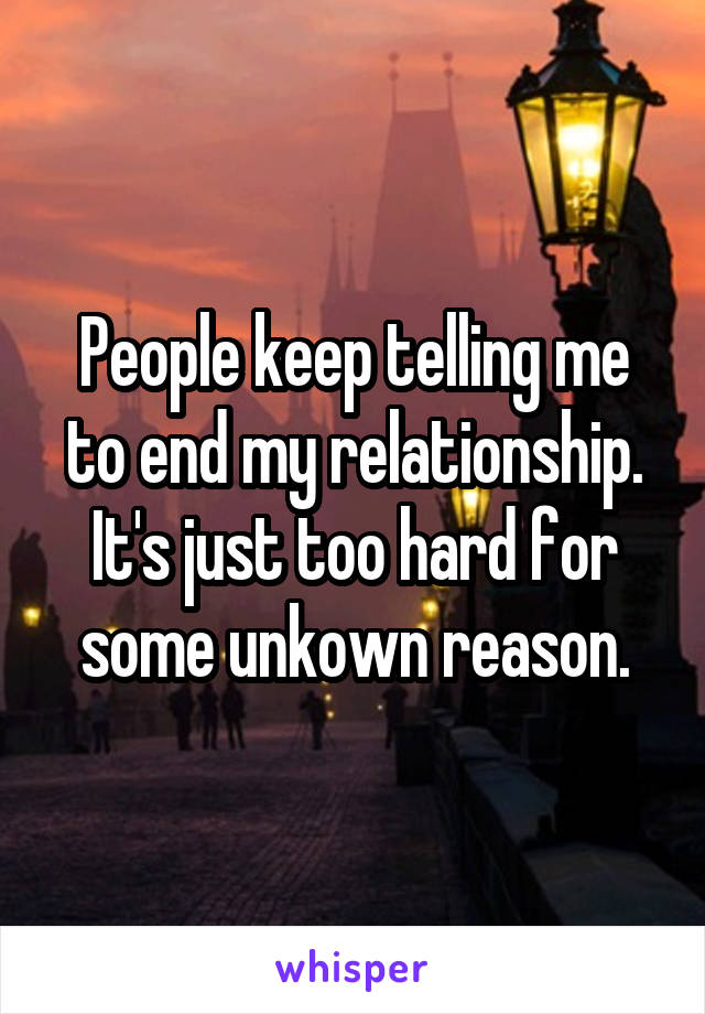 People keep telling me to end my relationship. It's just too hard for some unkown reason.