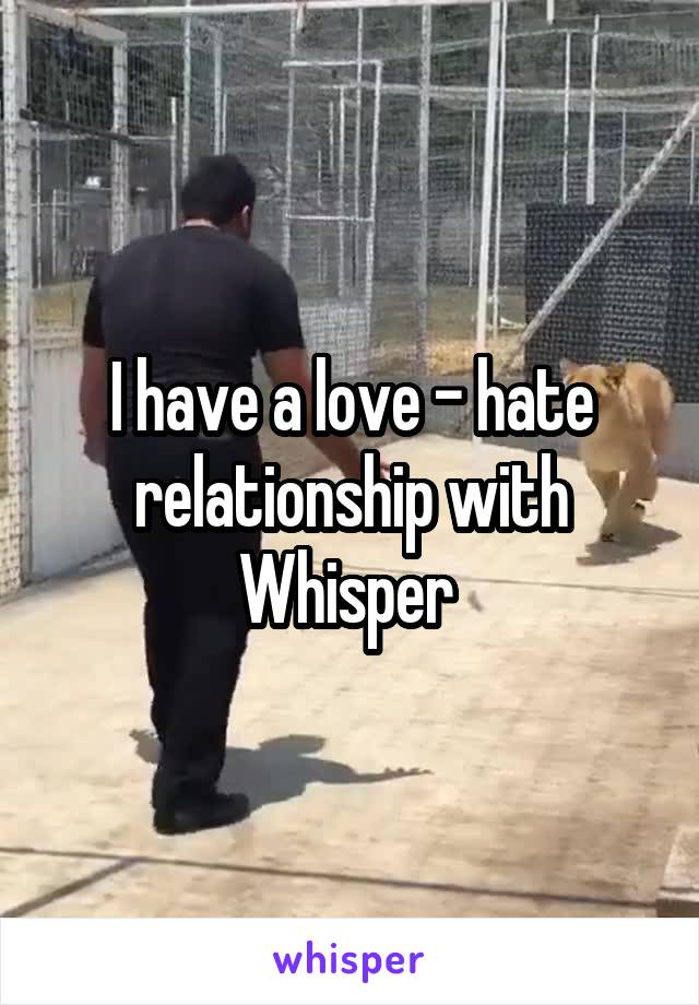I have a love - hate relationship with Whisper