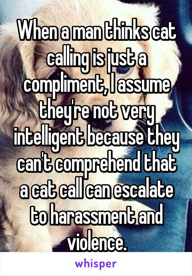 When a man thinks cat calling is just a compliment, I assume they're not very intelligent because they can't comprehend that a cat call can escalate to harassment and violence.