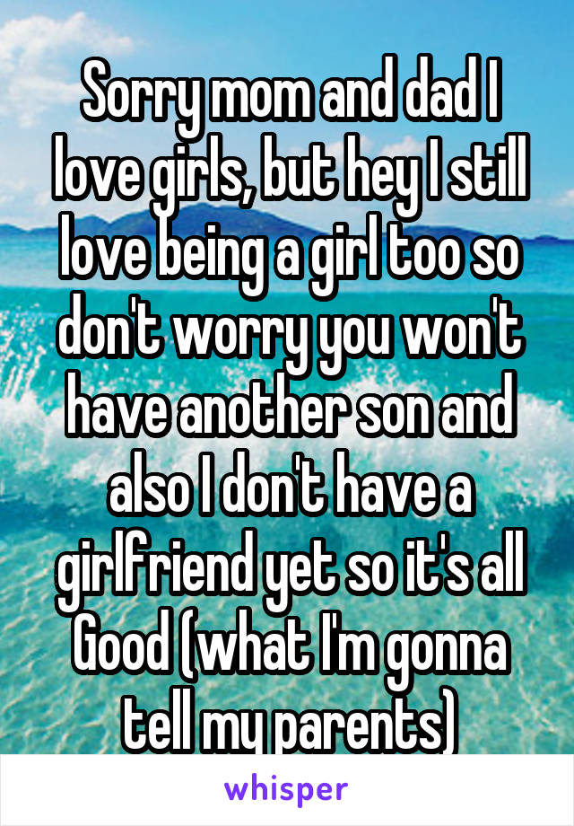 Sorry mom and dad I love girls, but hey I still love being a girl too so don't worry you won't have another son and also I don't have a girlfriend yet so it's all Good (what I'm gonna tell my parents)