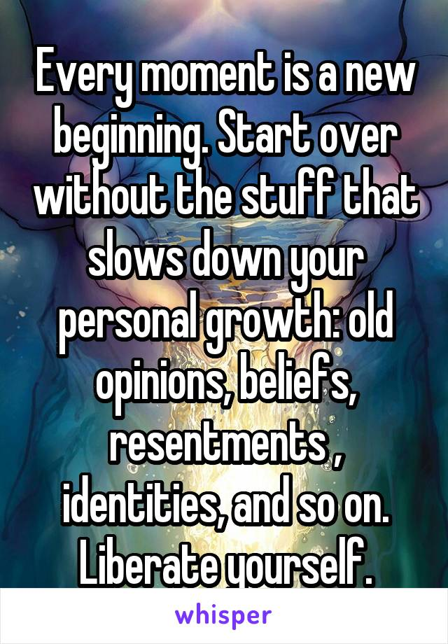 Every moment is a new beginning. Start over without the stuff that slows down your personal growth: old opinions, beliefs, resentments , identities, and so on. Liberate yourself.