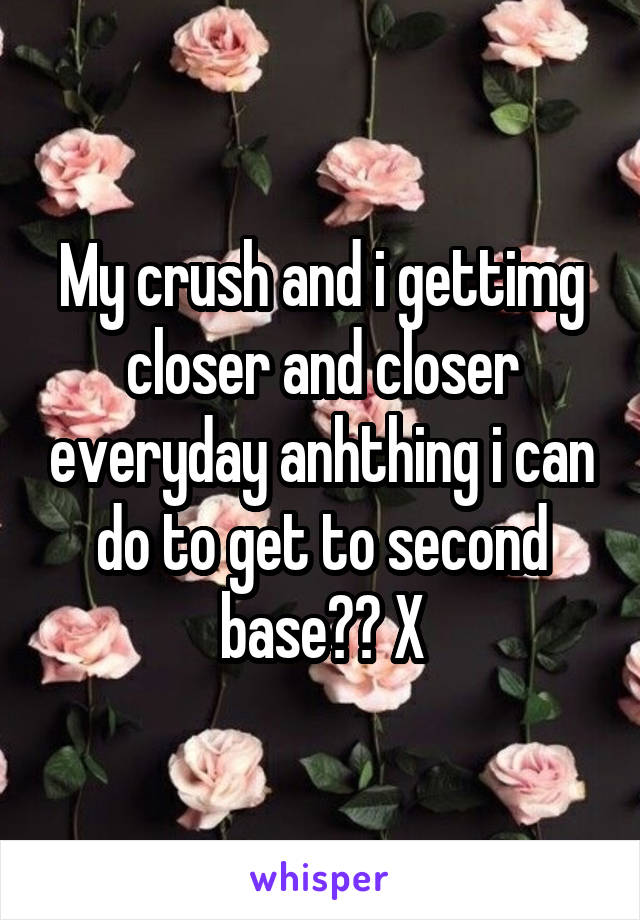 My crush and i gettimg closer and closer everyday anhthing i can do to get to second base?? X