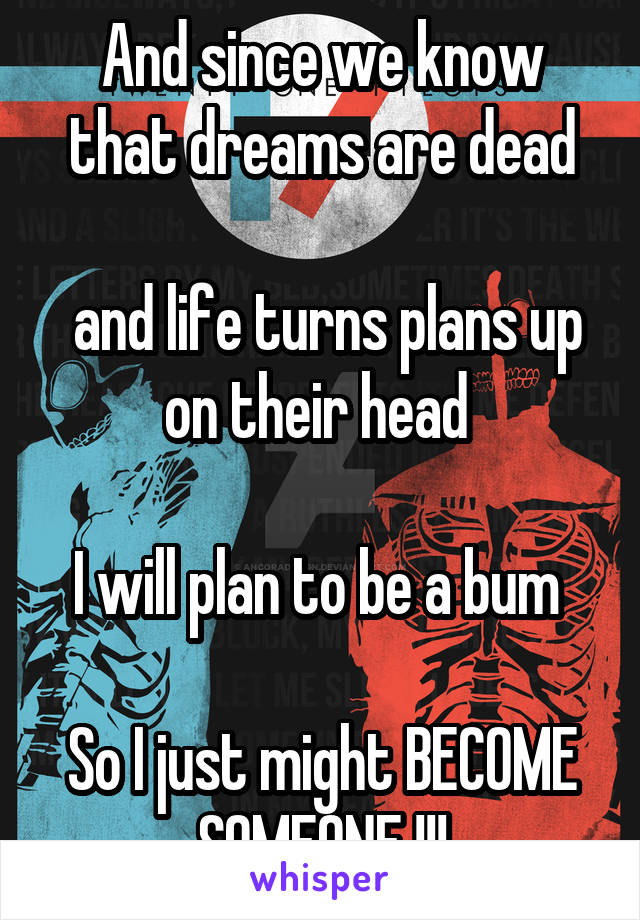 And since we know that dreams are dead   and life turns plans up on their head   I will plan to be a bum   So I just might BECOME SOMEONE !!!