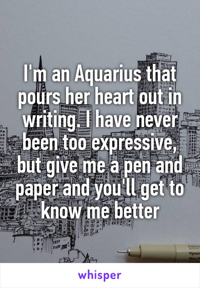 I'm an Aquarius that pours her heart out in writing. I have never been too expressive, but give me a pen and paper and you'll get to know me better