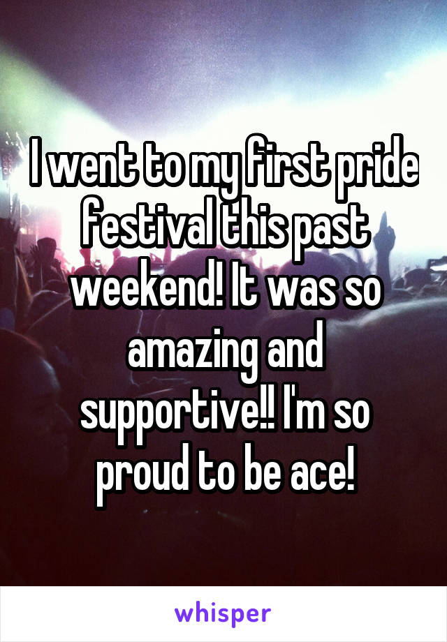 I went to my first pride festival this past weekend! It was so amazing and supportive!! I'm so proud to be ace!