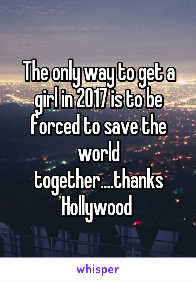 The only way to get a girl in 2017 is to be forced to save the world together....thanks Hollywood