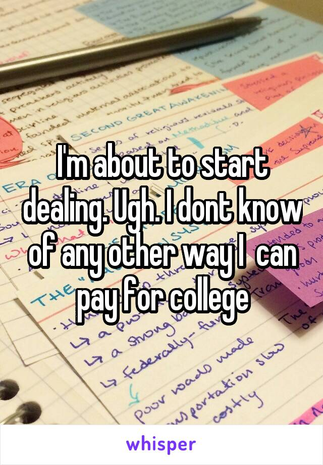 I'm about to start dealing. Ugh. I dont know of any other way I  can pay for college