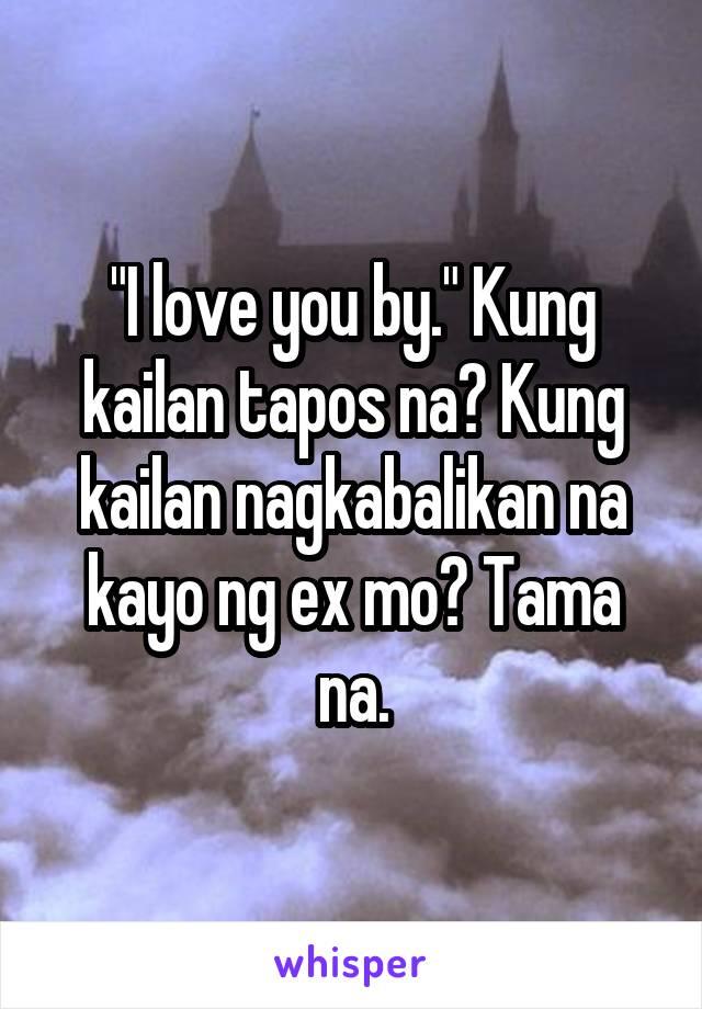 """""""I love you by."""" Kung kailan tapos na? Kung kailan nagkabalikan na kayo ng ex mo? Tama na."""