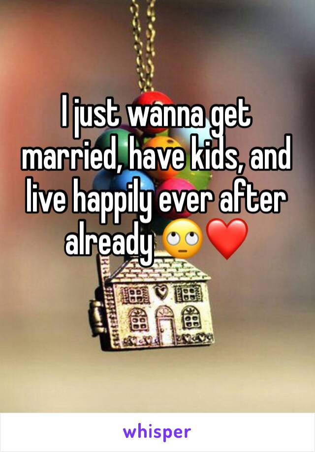 I just wanna get married, have kids, and live happily ever after already 🙄❤️