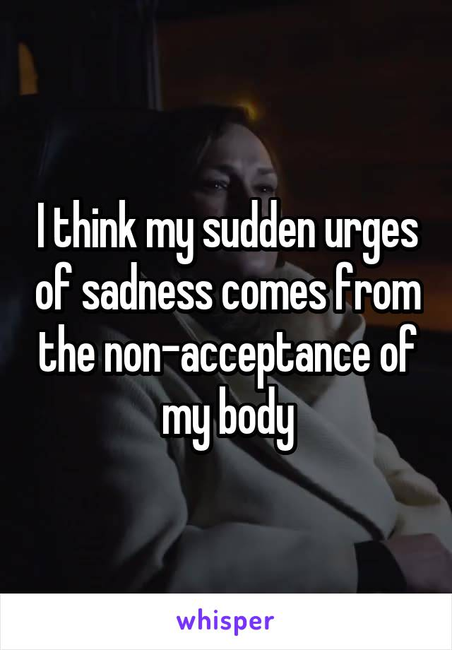 I think my sudden urges of sadness comes from the non-acceptance of my body