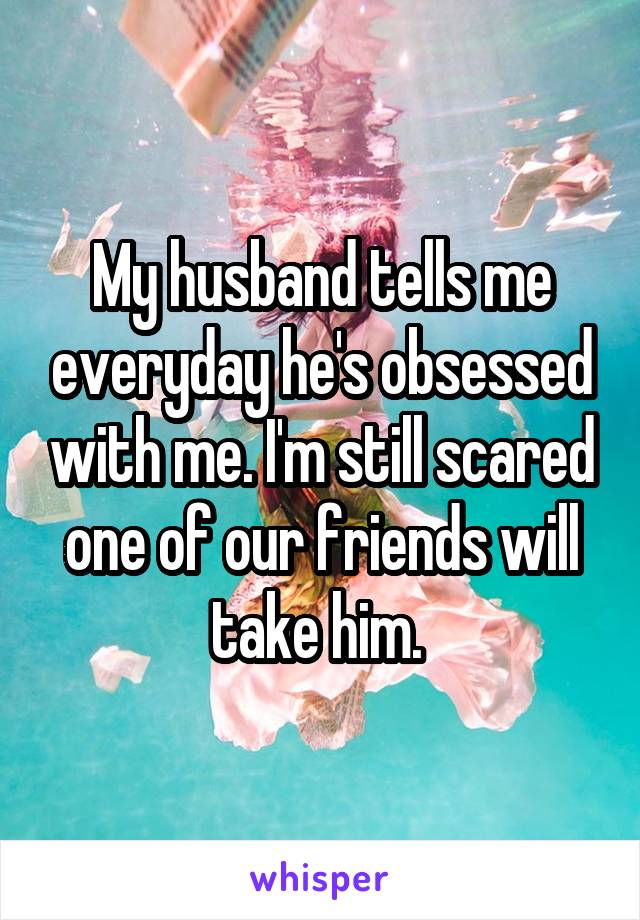My husband tells me everyday he's obsessed with me. I'm still scared one of our friends will take him.