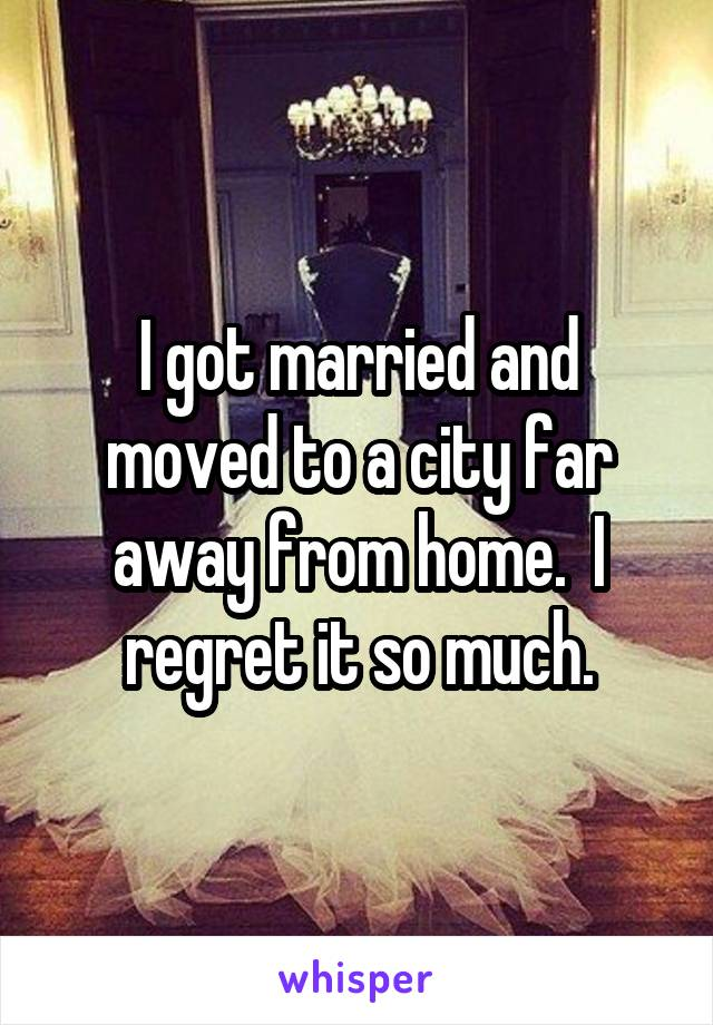 I got married and moved to a city far away from home.  I regret it so much.