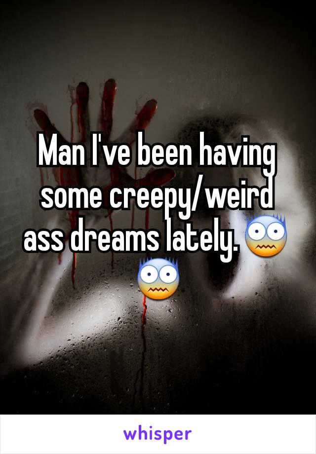 Man I've been having some creepy/weird ass dreams lately.😨😨