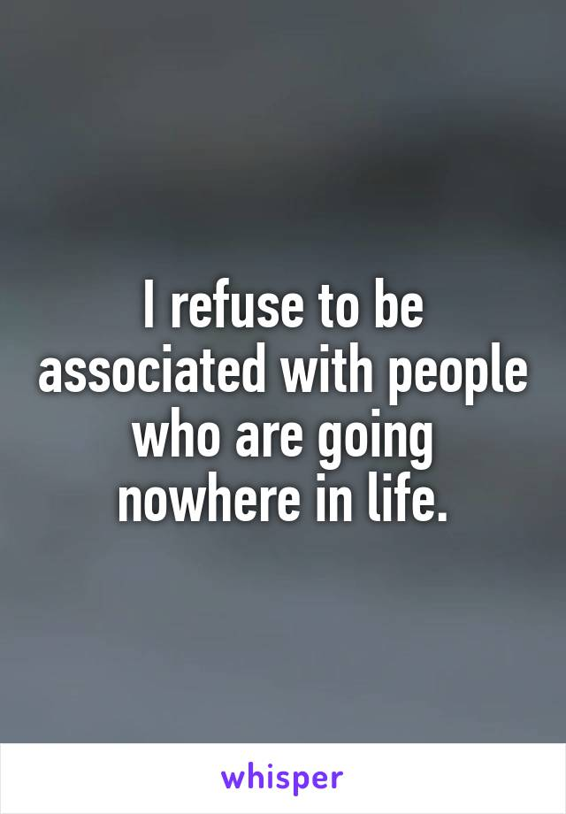 I refuse to be associated with people who are going nowhere in life.