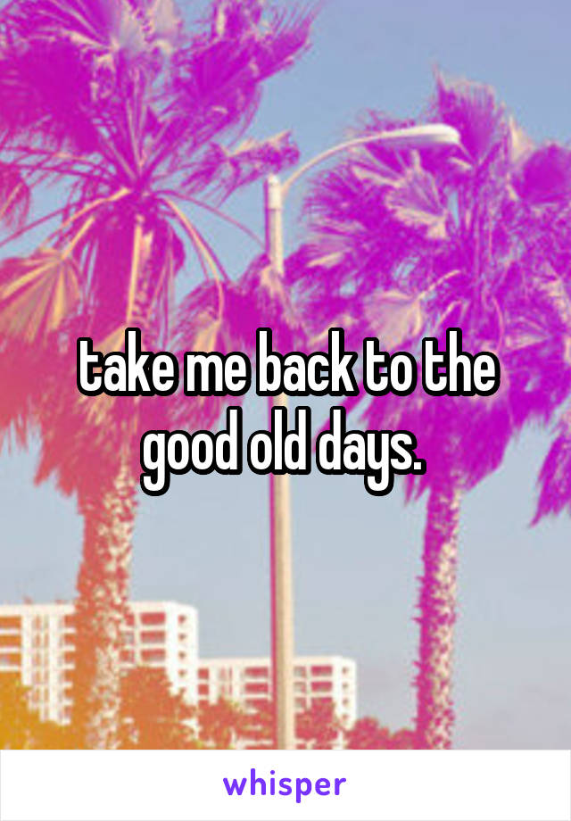 take me back to the good old days.