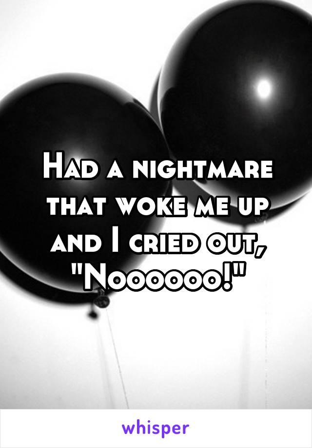 "Had a nightmare that woke me up and I cried out, ""Noooooo!"""
