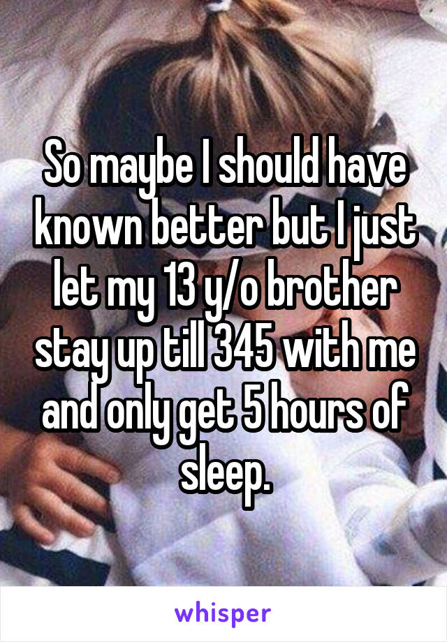 So maybe I should have known better but I just let my 13 y/o brother stay up till 345 with me and only get 5 hours of sleep.