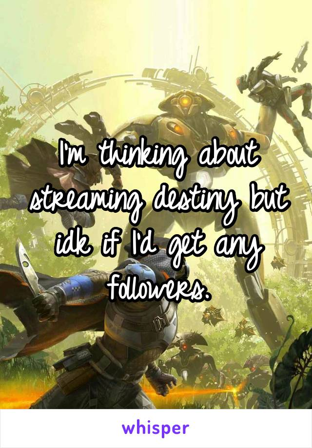 I'm thinking about streaming destiny but idk if I'd get any followers.