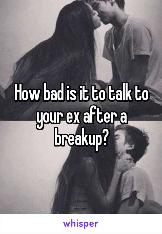 How bad is it to talk to your ex after a breakup?