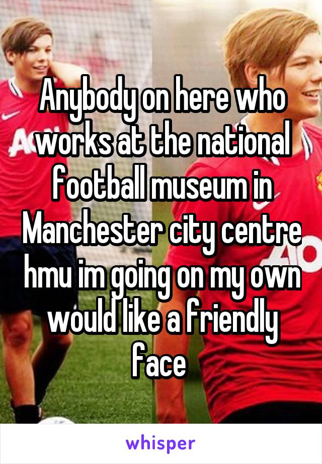 Anybody on here who works at the national football museum in Manchester city centre hmu im going on my own would like a friendly face