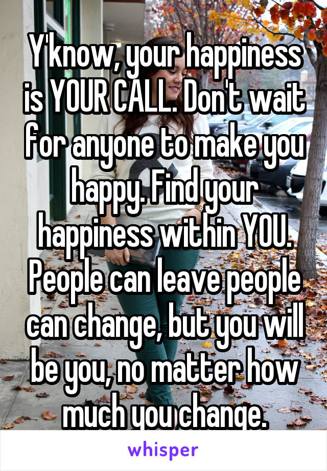 Y'know, your happiness is YOUR CALL. Don't wait for anyone to make you happy. Find your happiness within YOU. People can leave people can change, but you will be you, no matter how much you change.