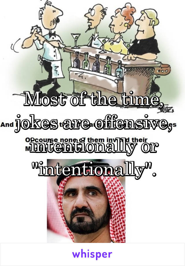 """Most of the time, jokes are offensive, intentionally or """"intentionally""""."""