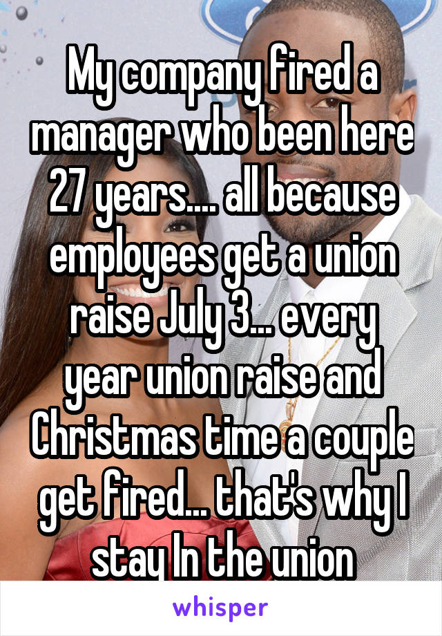 My company fired a manager who been here 27 years.... all because employees get a union raise July 3... every year union raise and Christmas time a couple get fired... that's why I stay In the union
