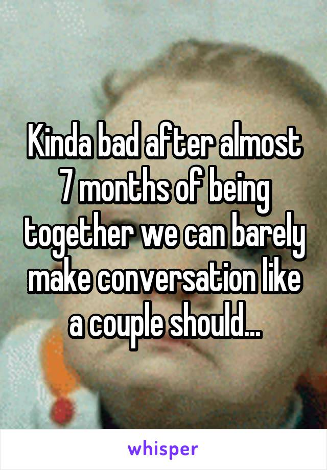 Kinda bad after almost 7 months of being together we can barely make conversation like a couple should...