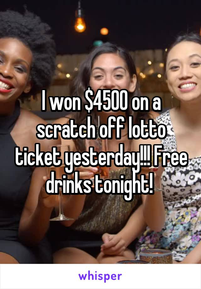 I won $4500 on a scratch off lotto ticket yesterday!!! Free drinks tonight!